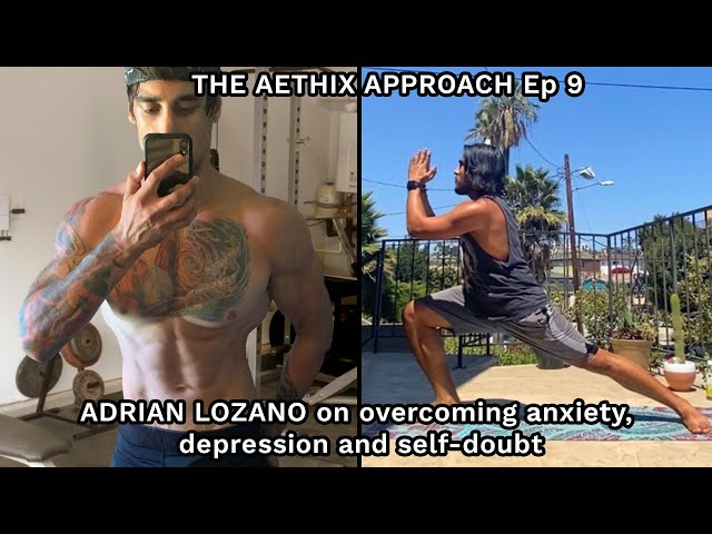 THE AETHIX APPROACH - Ep 9 - ADRIAN LOZANO on Overcoming Anxiety, Depression and Self Doubt