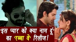 Iss Pyaar Ko Kya Naam Doon Rabba Ve Song RELEASED in new version | FilmiBeat