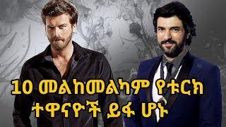 ዝነኛና መልከመልካም 10 የቱርክ ተዋናዮች ይፋ ሆኑ | Top 10 Most Handsome Turkish Actors 2017