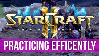 StarCraft 2: How-to Improve \u0026 Efficiently Practice! (Guide)