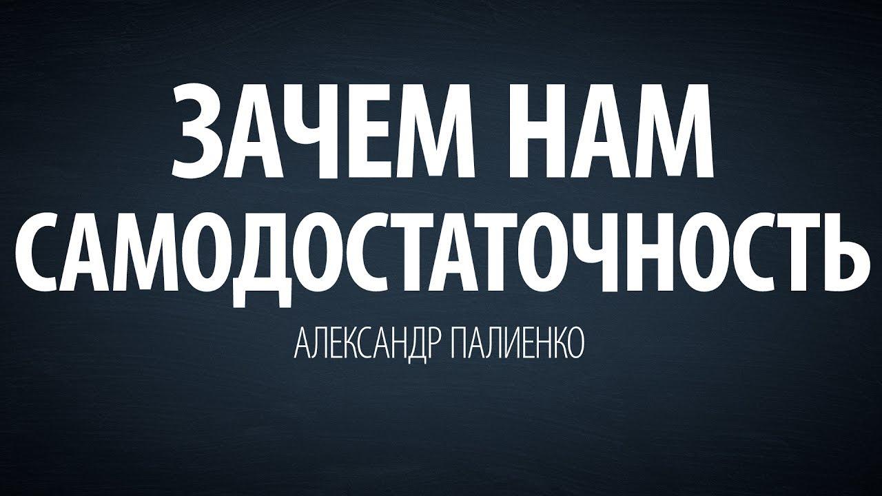 Александр Палиенко - Зачем нам самодостаточность.