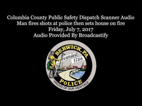 Berwick Police and Fire Dispatch Scanner Audio Man shoots at police sets  house on fire