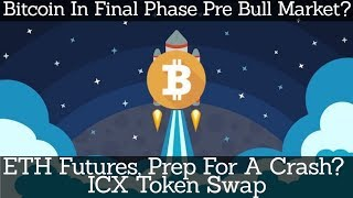 Crypto News | Bitcoin In Final Phase Pre Bull Market? ETH Futures, Prep For A Crash? ICX Token Swap