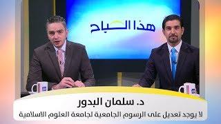 د. سلمان البدور: لا يوجد تعديل على الرسوم الجامعية لجامعة العلوم الاسلامية