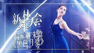 【舞蹈精选】杨丞琳 朱晗《黑色月亮》 《新舞林大会》第2期【东方卫视官方高清】