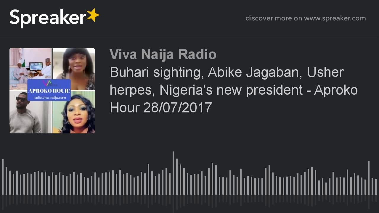Buhari sighting, Abike Jagaban, Usher herpes, Nigeria's new president -  Aproko Hour 28/07/2017