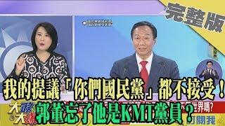 2019.07.04大政治大爆卦完整版(下)我的提議「你們國民黨」都不接受! 郭董忘了他是KMT黨員?