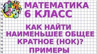 НАИМЕНЬШЕЕ ОБЩЕЕ КРАТНОЕ (НОК). Примеры. МАТЕМАТИКА 6 класс
