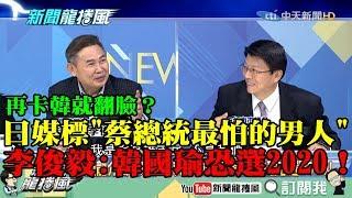 【精彩】再卡韓就翻臉?日媒標題「蔡總統最怕的男人」 李俊毅:韓國瑜極可能選2020!