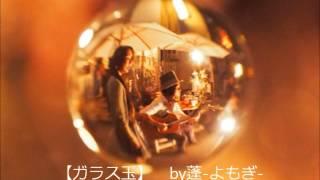 2015/7/14 蓬-よもぎ-休眠前の最後の新曲【ガラス玉】。 それぞれの想い...