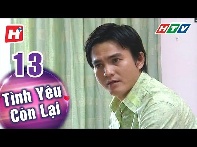 Tình Yêu Còn Lại - Tập 13 | HTV Phim Tình Cảm Việt Nam Hay Nhất 2018