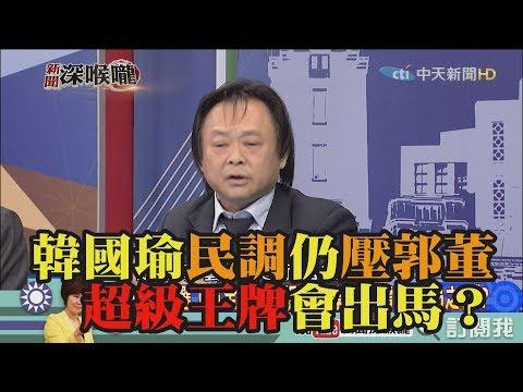 《新聞深喉嚨》精彩片段 韓國瑜民調仍壓郭董 「超級王牌」會出馬?