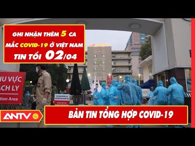 Tin tức dịch bệnh Covid-19 tối 02/04   Tin mới virus Corona Việt Nam và đại dịch Vũ Hán   ANTV