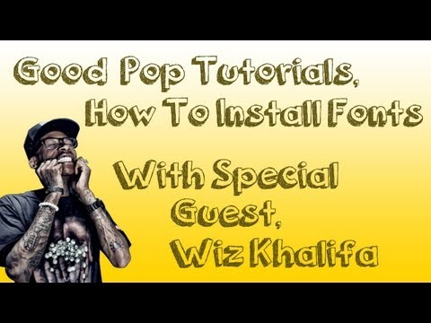 How To Install Fonts - With Special Guest, Wiz Khalifa - Good Pop Tutorials