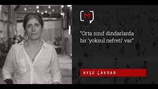 Ayşe Çavdar: ''Orta sınıf dindarlarda bir 'yoksul nefreti' var''