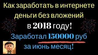 Как заработать в интернете деньги без вложений в 2018 году! Заработал 150000 руб за июнь месяц!