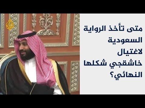 متى تأخذ الرواية السعودية لاغتيال خاشقجي شكلها النهائي؟  - 00:53-2018 / 10 / 23
