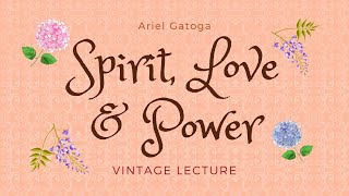 Spirit, Love and Power -- A Vintage Lecture by Ariel Gatoga