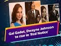 Gal Gadot, Dwayne Johnson to star in 'Red Notice' - Hollywood News