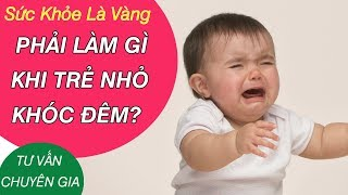 Trẻ khóc đêm - Nguyên nhân và cách khắc phục - Tư vấn Bác sĩ Lê Thị Hải