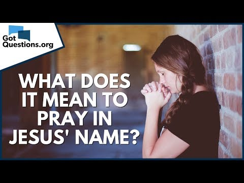 What Does It Mean To Pray In Jesus' Name? | GotQuestions.org