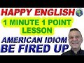 American Idiom TO BE FIRED UP - 1 Minute, 1 Point English Lesson
