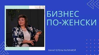 Бизнес по женски канал Елены Калининой