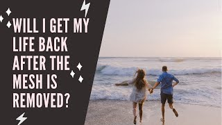 Will I get my life back after the mesh is removed?