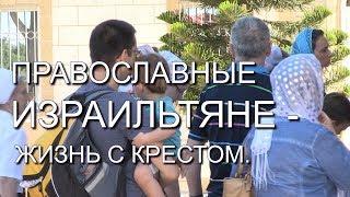 ПРАВОСЛАВНЫЕ ИЗРАИЛЬТЯНЕ - ЖИЗНЬС С КРЕСТОМ. Док. фильм