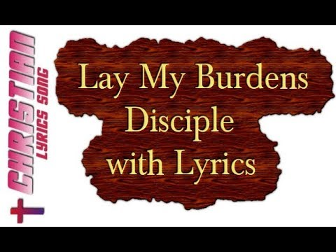 Lay My Burdens - Disciple with Lyrics