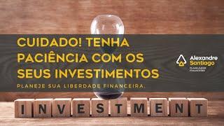 CUIDADO! Tenha paciência com seus investimentos | Santiago Planejamento Financeiro