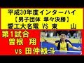 卓球 高校総体 曽根 翔(愛工大名電) vs 田仲禄斗(東山) インターハイ2018 男子団体準々決勝 第1試合