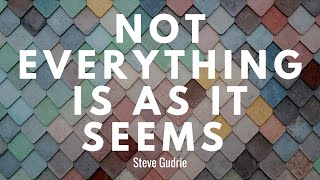 NOT EVERYTHING IS AS IT SEEMS | Steve Gudrie