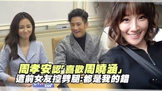 周孝安認「喜歡周曉涵」 遭前女友控劈腿:都是我的錯