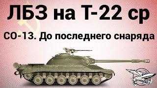 ЛБЗ на Т-22 ср. - СО-13. До последнего снаряда