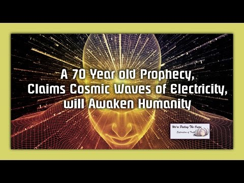 A 70 Year old Prophecy, Claims Cosmic Waves of Electricity, will Awaken Humanity.