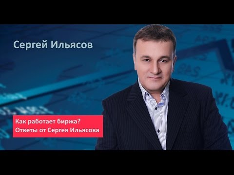 Полезное видео от Сергея Ильясова. Как работает биржа? Ответы от Сергея Ильясова