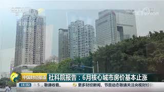 [中国财经报道]社科院报告:6月核心城市房价基本止涨| CCTV财经