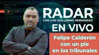 Felipe Calderón con un pie en los tribunales - RADAR, con Luis Guillermo Hernández