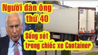 Vụ 39 người  thiệt mạng | Người đàn ông thứ 40 may mắn thoát C.H.Ế.T trong chuyến xe Container ở Anh