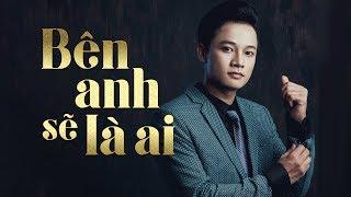 Bên Anh Sẽ Là Ai (Official MV)