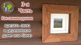 Как своими руками врезать окно в деревянном доме или баню 3 я ЧАСТЬ