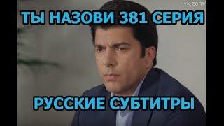 Ты назови 381 серия на русском,турецкий сериал, дата выхода