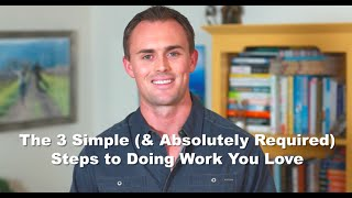 The 3 Simple (& Absolutely Required) Steps to Doing Work You Love
