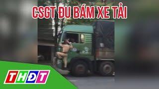 CSGT đu bám xe tải, tài xế vẫn cố tình phóng xe đi   THDT