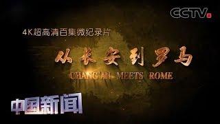 [中国新闻] 纪录片《从长安到罗马》在央视开播 | CCTV中文国际