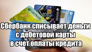Сбербанк списывает деньги с дебетовой карты в счет оплаты кредита(, 2016-06-27T06:48:49.000Z)