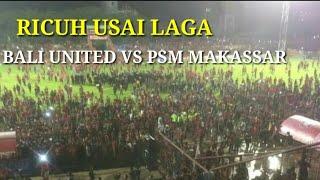 Ricuh usai laga bali united vs psm Makassar
