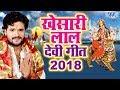 Khesari Lal Yadav नवरात्री स्पेशल Top 10 भजन - Superhit Bhojpuri Devi Geet 2018 - Video Jukebox