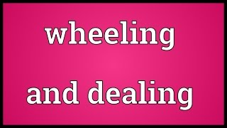 Wheeling and dealing Meaning